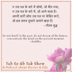 Buddha Life Quotes - Living in the Present - Tab Se Ab Tak Show - An Indian Inspirational Podcast in Hindi - Listen to it on Gaana, JioSaavn, Spotify, Apple Podcasts or any other podcasting app of your choice.